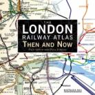 The London Railway Atlas Then and Now